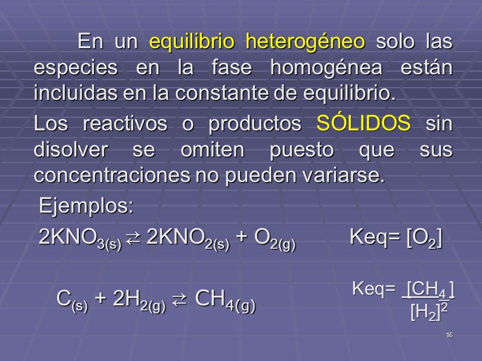2KNO3(s) ⇄ 2KNO2(s) + O2(g) Keq= [O2] C(s) + 2H2(g) ⇄ CH4(g)